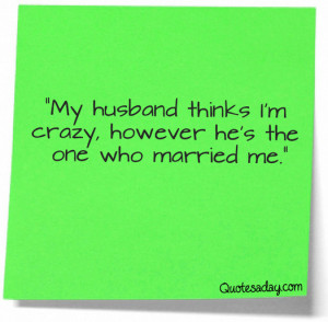 "... Crazy,However He's the One Who Married Me"" ~ Funny Quote"