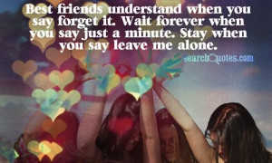 Best friends understand when you say forget it. Wait forever when you ...