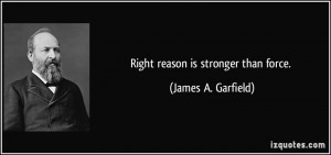 Right reason is stronger than force. - James A. Garfield