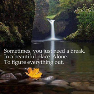 ... need a break. In a beautiful place. Alone. To figure everything out
