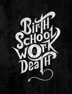 Birth - School - Work - Death (Life is good!?) | Quotes and Words