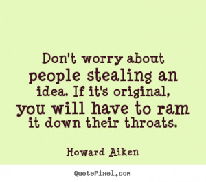 Don't worry about people stealing an idea. if it's original,.. Howard ...