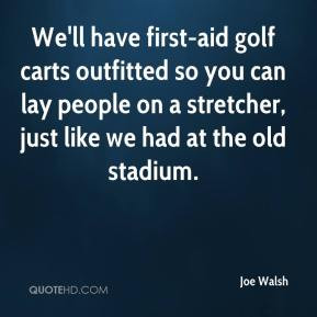 Joe Walsh - We'll have first-aid golf carts outfitted so you can lay ...