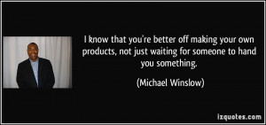 know that you're better off making your own products, not just ...