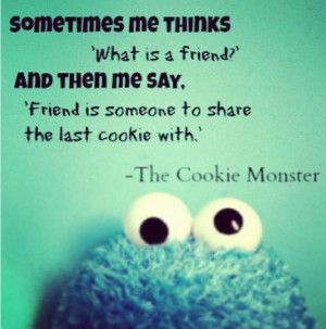 cookie monster quote what is a friend someone to share the last cookie ...