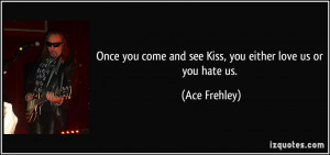 ... come and see Kiss, you either love us or you hate us. - Ace Frehley