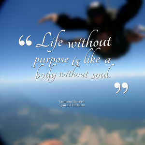 Quotes Picture: life without purpose is like a body without soul
