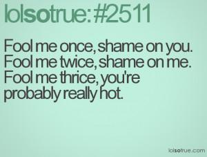 Fool me once, shame on you. Fool me twice, shame on me. Fool me thrice ...