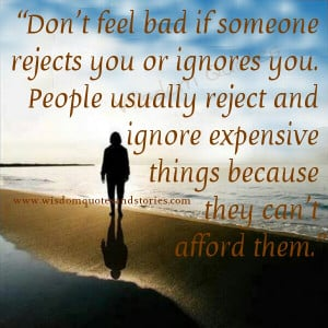 if someone rejects you or ignore you. People usually reject and ignore ...