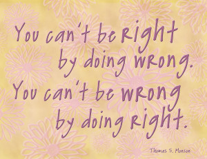 You can't be right by doing wrong; you can't be wrong b y doing right ...