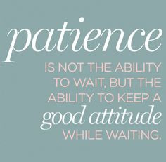 Patience... [Is] active waiting and enduring... staying with something ...