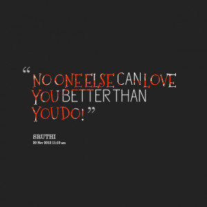 Quotes Picture: no one else can love you better than you do!