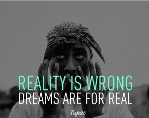 tupac quote - reality is wrong dreams are for real
