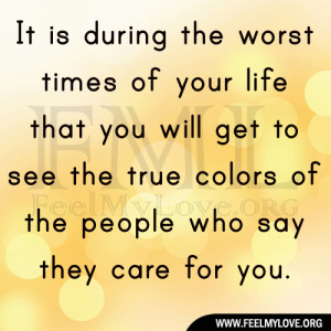 ... get to see the true colors of the people who say they care for you