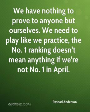 We have nothing to prove to anyone but ourselves. We need to play like ...