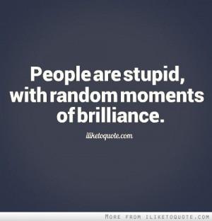 People are stupid, with random moments of brilliance. - iLiketoquote ...