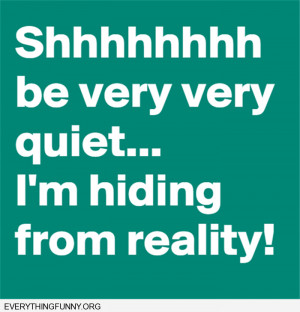 funny quote shhhh be very bery quite i 39 m hiding from reality