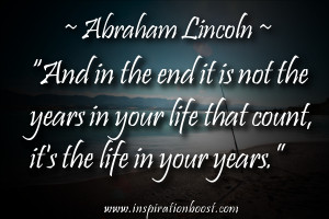 "... life that count, it's the life in your years."" ― Abraham Lincoln"