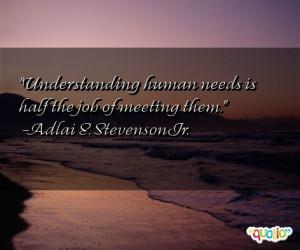 Understanding human needs is half the job of meeting them. -Adlai E ...