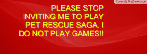 please stop inviting me to play pet rescue saga. i do not play games ...