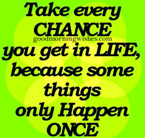 Take every chance you get in life.. Life Quote
