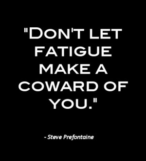 Don't let fatigue make a coward of you.