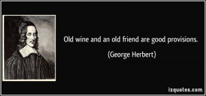 Old wine and an old friend are good provisions. - George Herbert