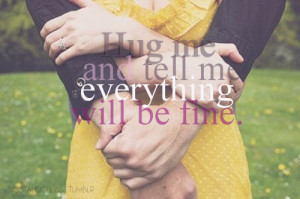 Hug me and tell me everything will be fine.