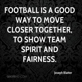 ... Football is a good way to move closer together, to show team spirit