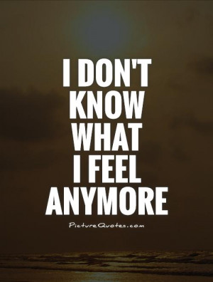 don't know what I feel anymore Picture Quote #1