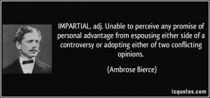 IMPARTIAL, adj. Unable to perceive any promise of personal advantage ...