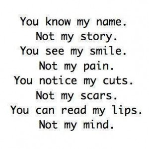 You know my name. Not my story. You see my smile. Not my pain. You ...