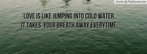 Love is like jumping into cold water.it takes your breath away ...