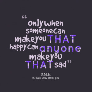 Quotes Picture: only when someone can make you that happy can anyone ...