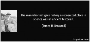 ... place in science was an ancient historian. - James H. Breasted