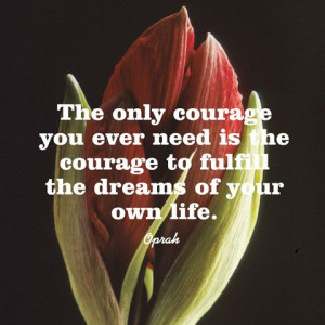 ... need is the courage to fulfill the dreams of your own life. — Oprah