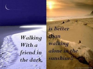 ... the darkis better than walking alone in the sunshine friendship quote
