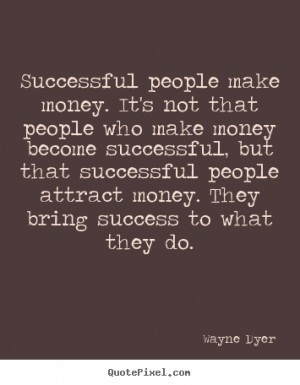 Successful people make money. It's not that people who make money ...