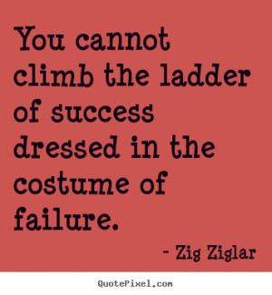 Success quotes - You cannot climb the ladder of success dressed in the ...