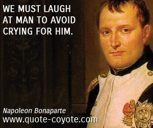 Napoleon Bonaparte We must laugh at man to avoid crying for him