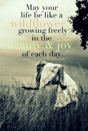 ... freely in the beauty and joy of each day. - Native American Proverb