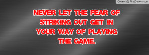 ... Let The Fear Of Striking Out Get In Your Way Of Playing The Game