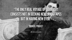 ... of Discovery consists not in seeking new Landscapes. – Marcel Proust