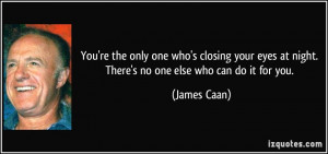 You're the only one who's closing your eyes at night. There's no one ...