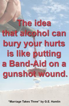 The idea that alcohol can bury your hurts is like putting a Band-Aid ...