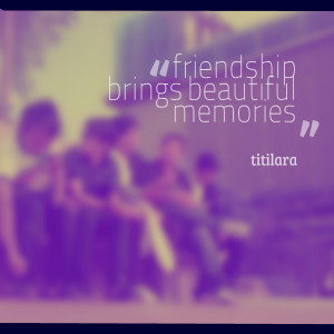 Quotes Picture: friendship brings beautiful memories