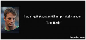 quote-i-won-t-quit-skating-until-i-am-physically-unable-tony-hawk ...