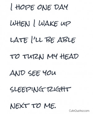 One Day When I Wake Up Late I'll Be Able To Turn My Head And See You ...