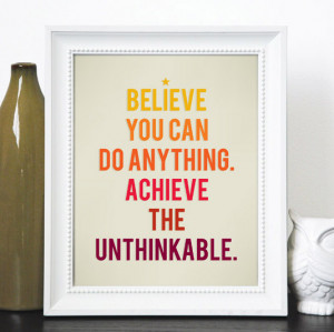 Believe you can do anything. Achieve the unthinkable.