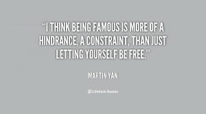think being famous is more of a hindrance, a constraint, than just ...